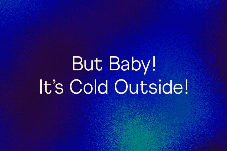 But Baby! It's Cold Outside!
